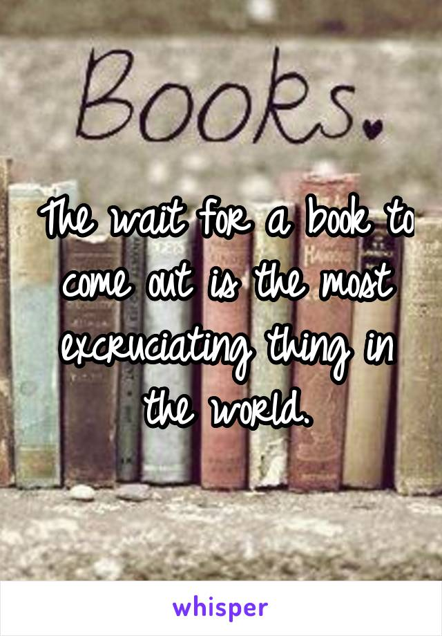 The wait for a book to come out is the most excruciating thing in the world.