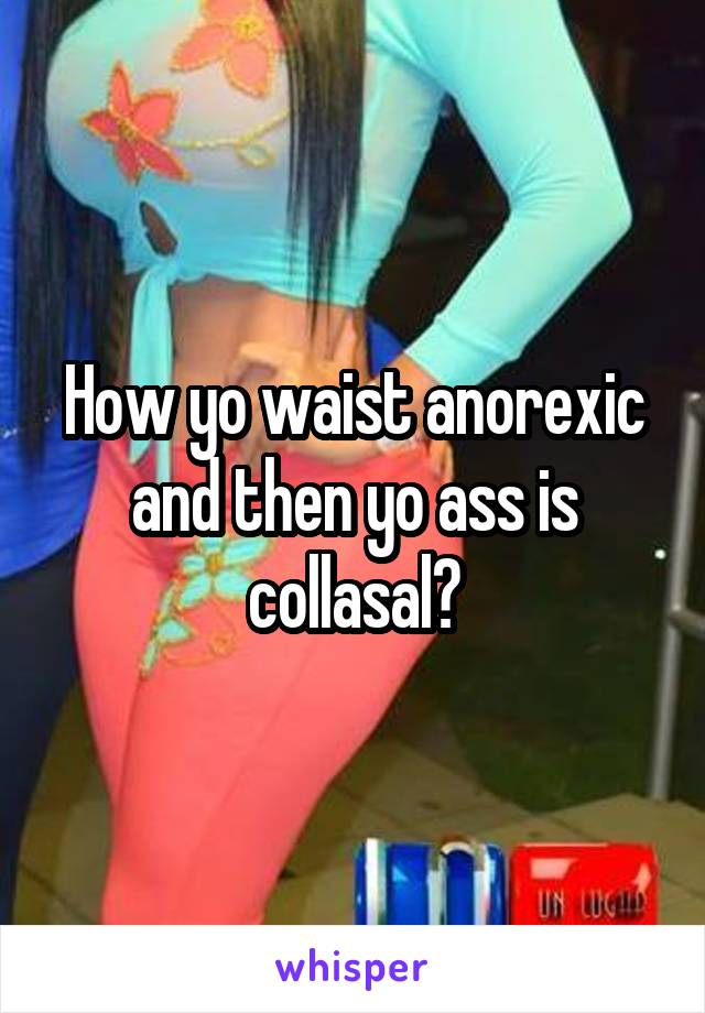 How yo waist anorexic and then yo ass is collasal?