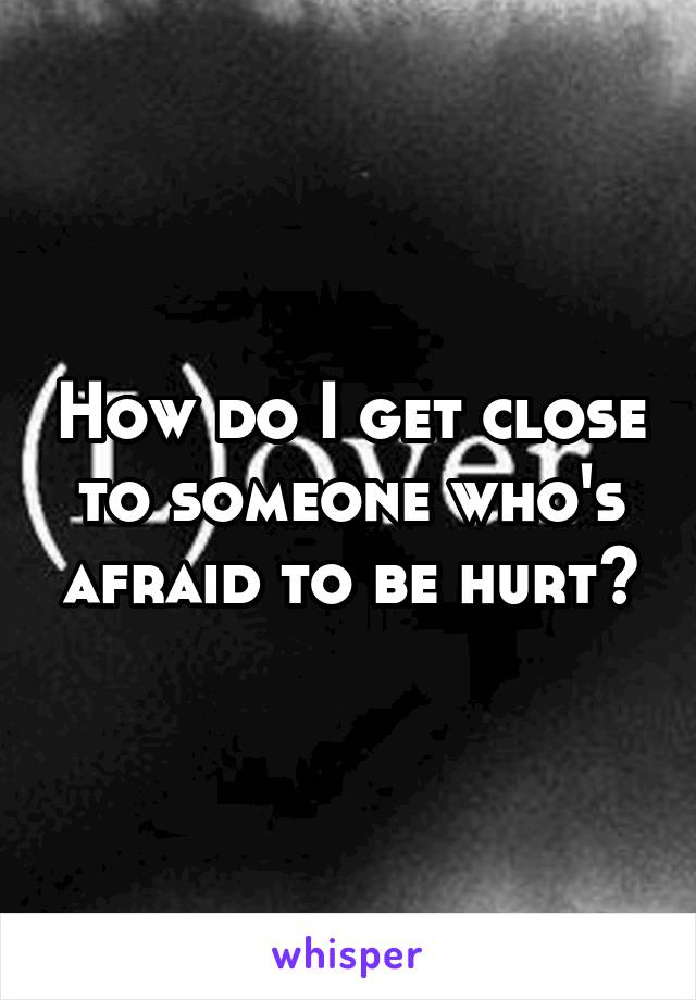 How do I get close to someone who's afraid to be hurt?