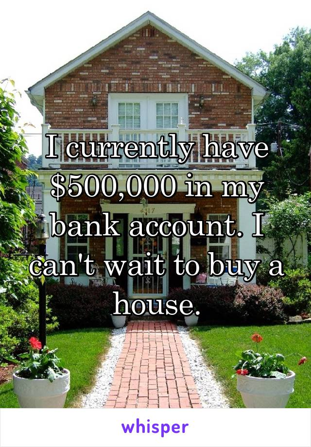 I currently have $500,000 in my bank account. I can't wait to buy a house.