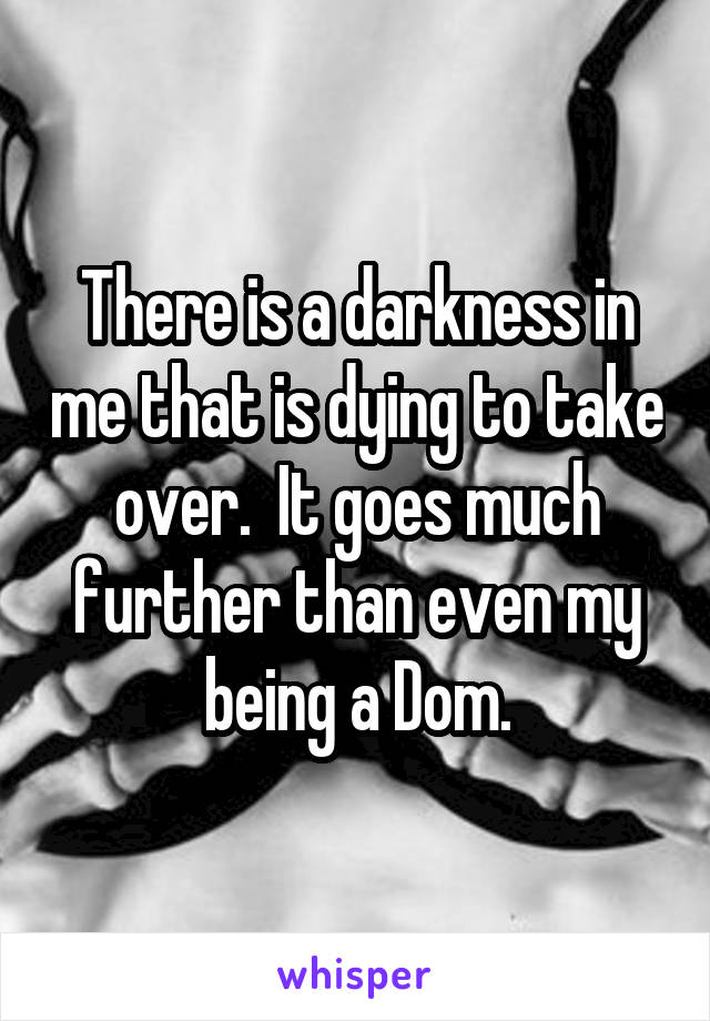 There is a darkness in me that is dying to take over.  It goes much further than even my being a Dom.