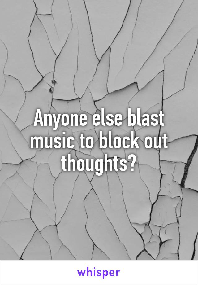 Anyone else blast music to block out thoughts?