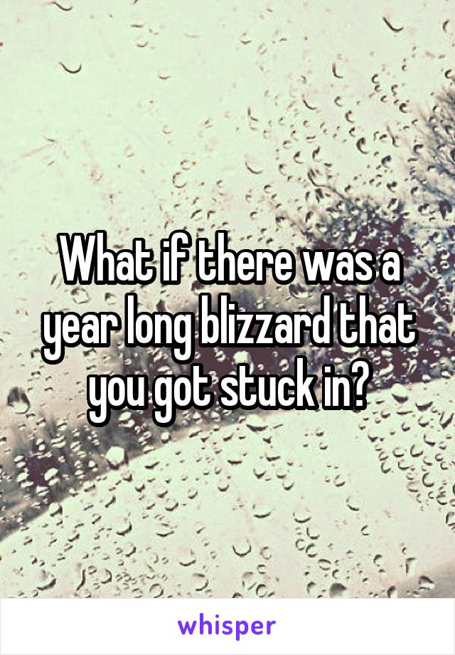 What if there was a year long blizzard that you got stuck in?