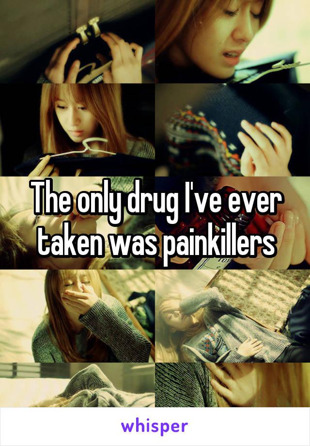 The only drug I've ever taken was painkillers