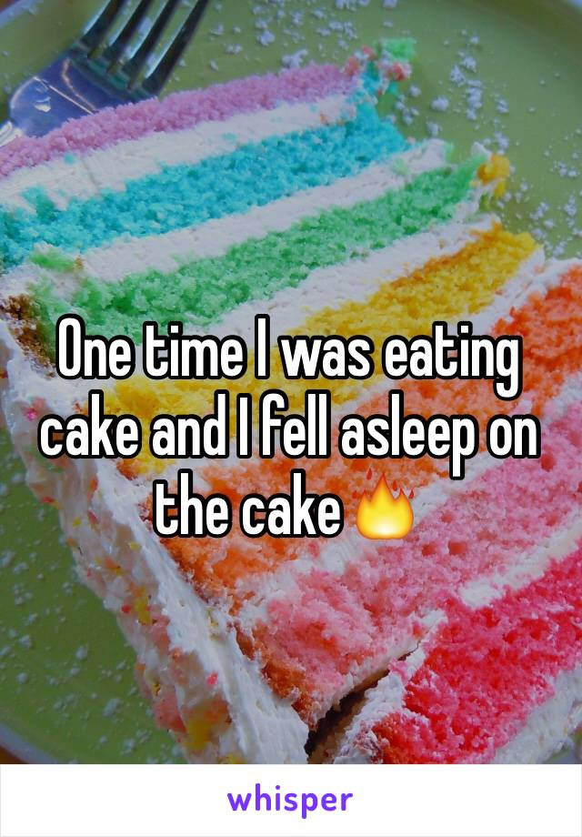 One time I was eating cake and I fell asleep on the cake🔥