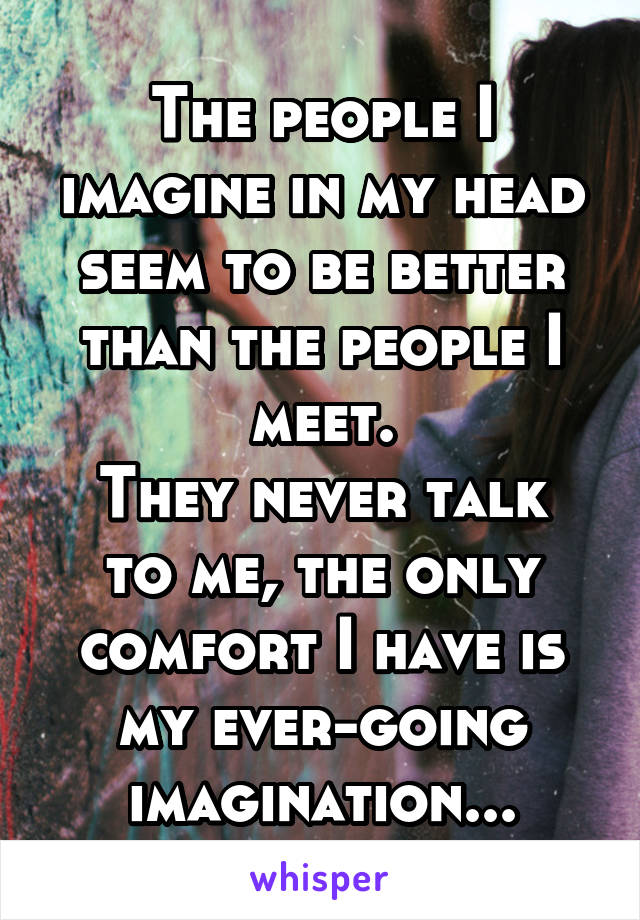 The people I imagine in my head seem to be better than the people I meet. They never talk to me, the only comfort I have is my ever-going imagination...