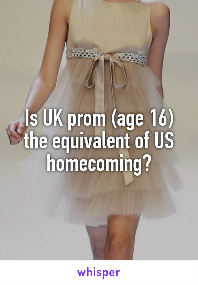 Is UK prom (age 16) the equivalent of US homecoming?