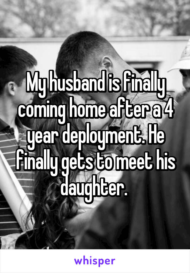 My husband is finally coming home after a 4 year deployment. He finally gets to meet his daughter.