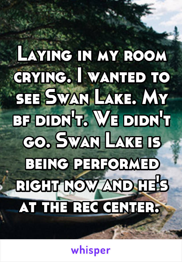 Laying in my room crying. I wanted to see Swan Lake. My bf didn't. We didn't go. Swan Lake is being performed right now and he's at the rec center.
