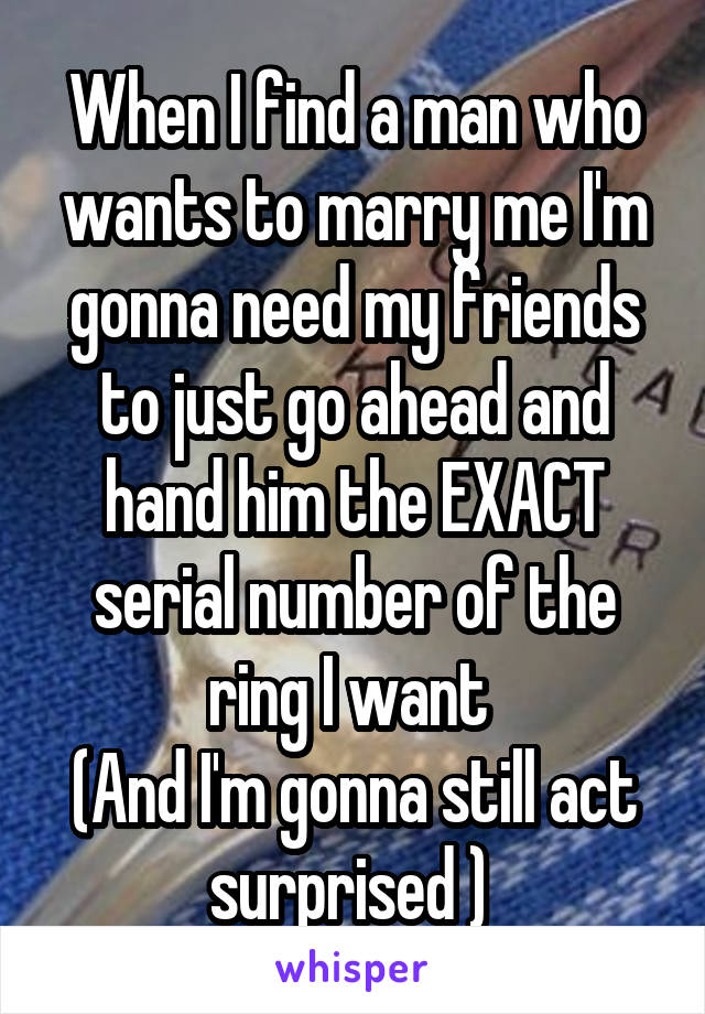 When I find a man who wants to marry me I'm gonna need my friends to just go ahead and hand him the EXACT serial number of the ring I want  (And I'm gonna still act surprised )