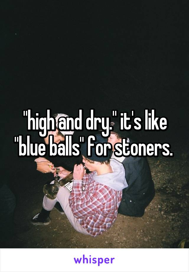 """""""high and dry."""" it's like """"blue balls"""" for stoners."""
