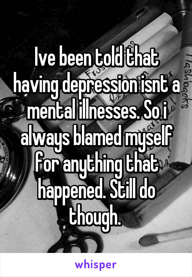Ive been told that having depression isnt a mental illnesses. So i always blamed myself for anything that happened. Still do though.