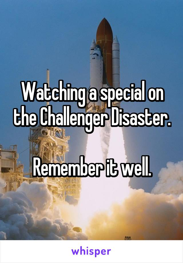 Watching a special on the Challenger Disaster.  Remember it well.