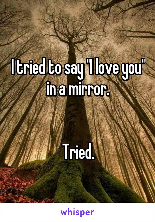 """I tried to say """"I love you"""" in a mirror.   Tried."""