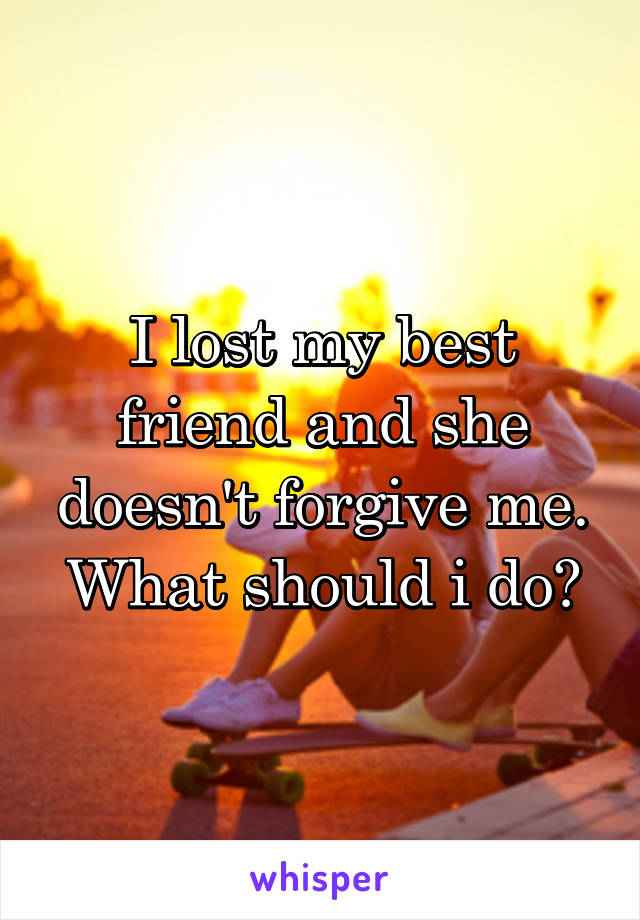 I lost my best friend and she doesn't forgive me. What should i do?