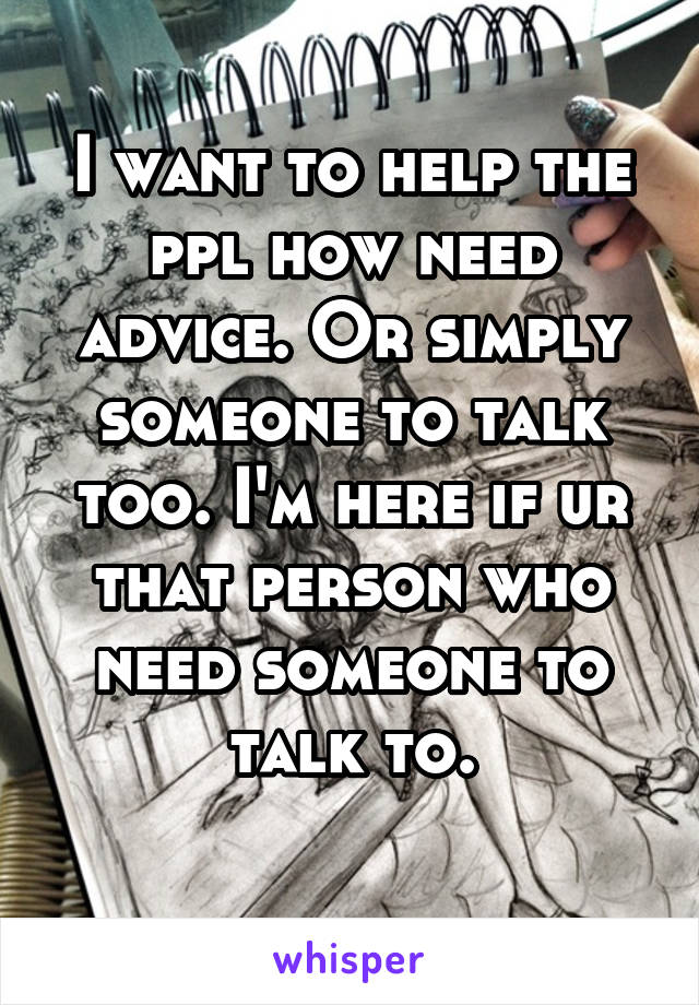 I want to help the ppl how need advice. Or simply someone to talk too. I'm here if ur that person who need someone to talk to.