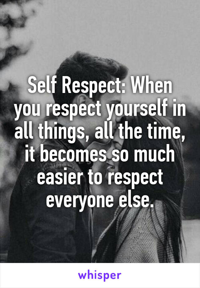 Self Respect: When you respect yourself in all things, all the time, it becomes so much easier to respect everyone else.