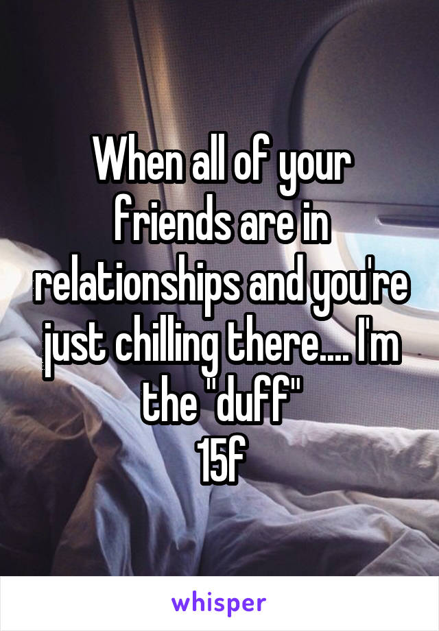"When all of your friends are in relationships and you're just chilling there.... I'm the ""duff"" 15f"