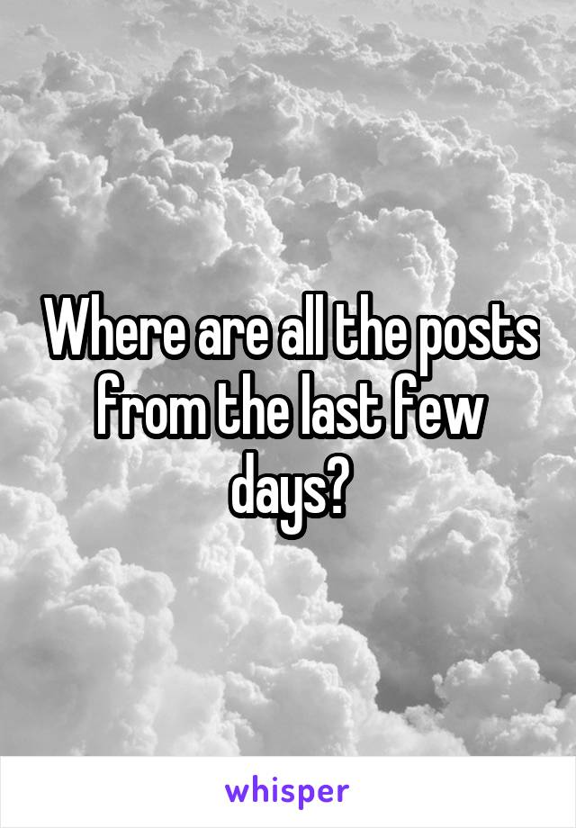Where are all the posts from the last few days?