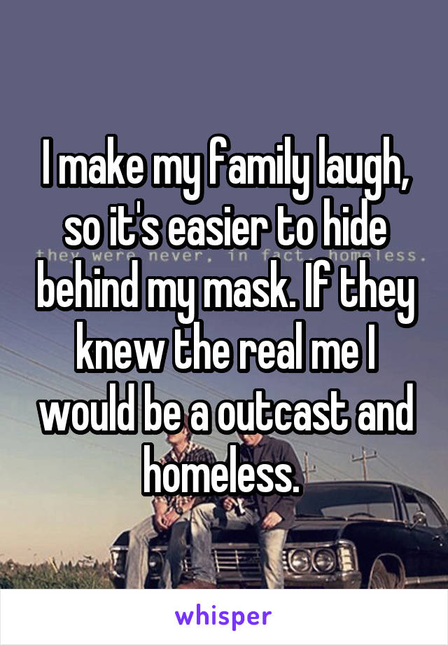 I make my family laugh, so it's easier to hide behind my mask. If they knew the real me I would be a outcast and homeless.
