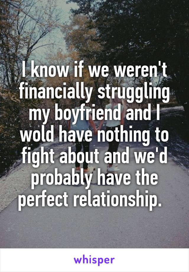 I know if we weren't financially struggling my boyfriend and I wold have nothing to fight about and we'd probably have the perfect relationship.