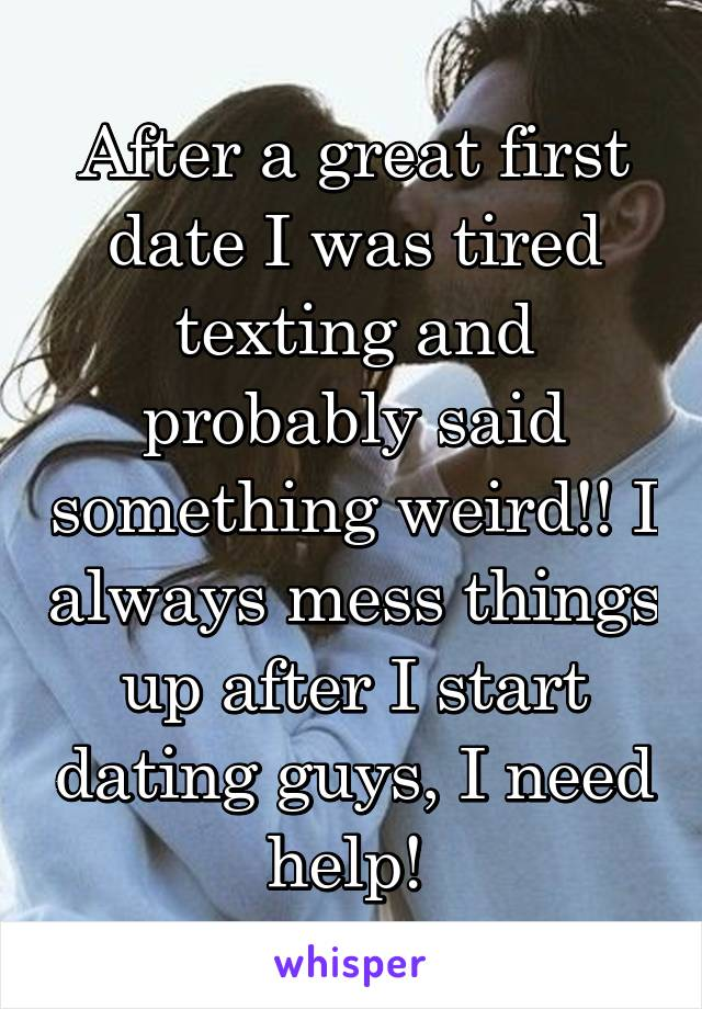 After a great first date I was tired texting and probably said something weird!! I always mess things up after I start dating guys, I need help!