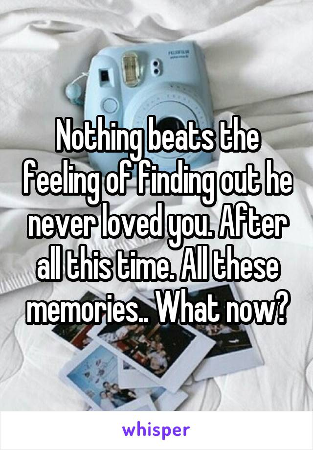 Nothing beats the feeling of finding out he never loved you. After all this time. All these memories.. What now?