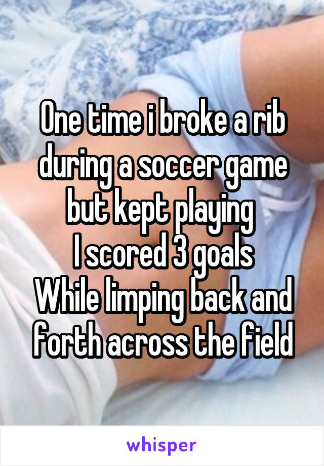 One time i broke a rib during a soccer game but kept playing  I scored 3 goals While limping back and forth across the field