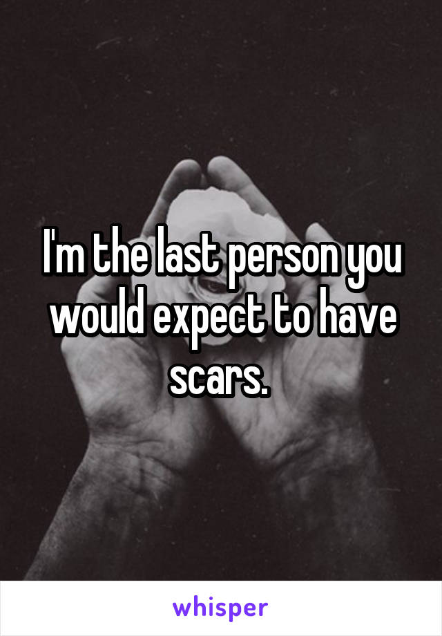 I'm the last person you would expect to have scars.