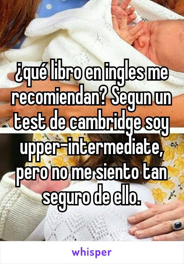 ¿qué libro en ingles me recomiendan? Segun un test de cambridge soy upper-intermediate, pero no me siento tan seguro de ello.