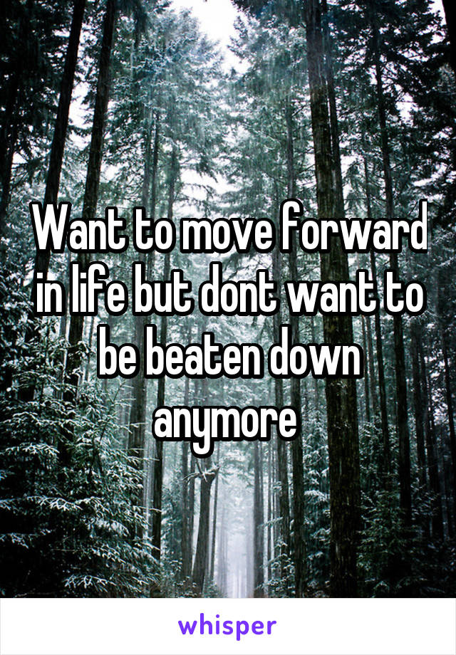 Want to move forward in life but dont want to be beaten down anymore
