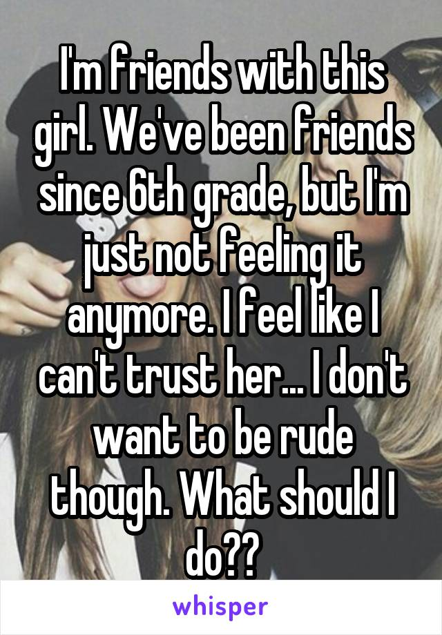 I'm friends with this girl. We've been friends since 6th grade, but I'm just not feeling it anymore. I feel like I can't trust her... I don't want to be rude though. What should I do??