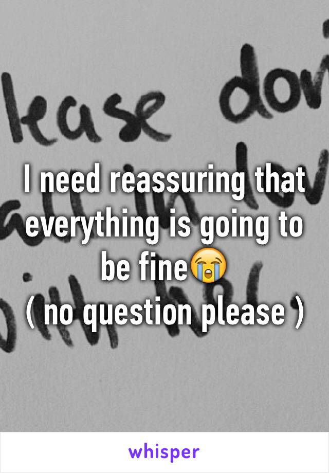 I need reassuring that everything is going to be fine😭 ( no question please )