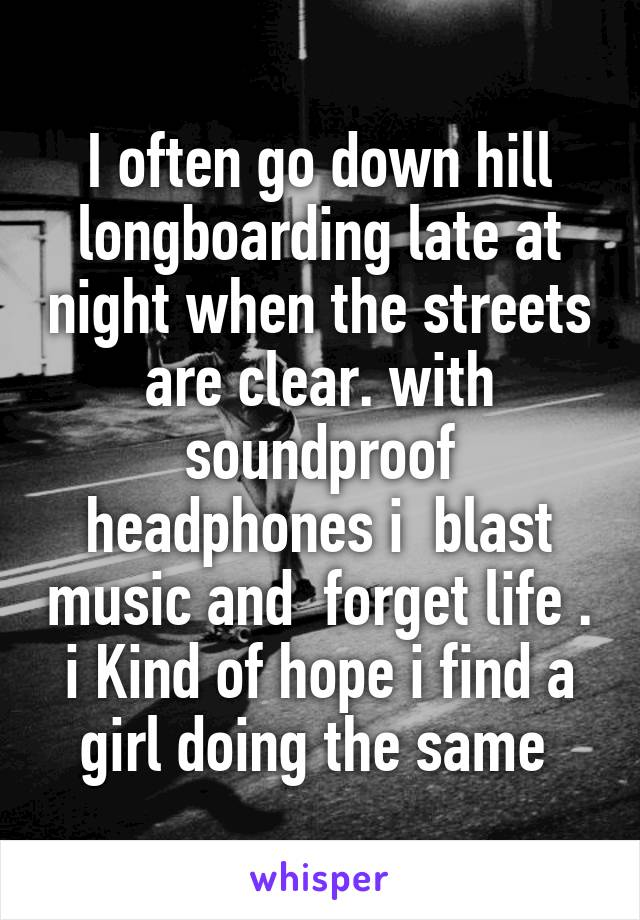 I often go down hill longboarding late at night when the streets are clear. with soundproof headphones i  blast music and  forget life . i Kind of hope i find a girl doing the same