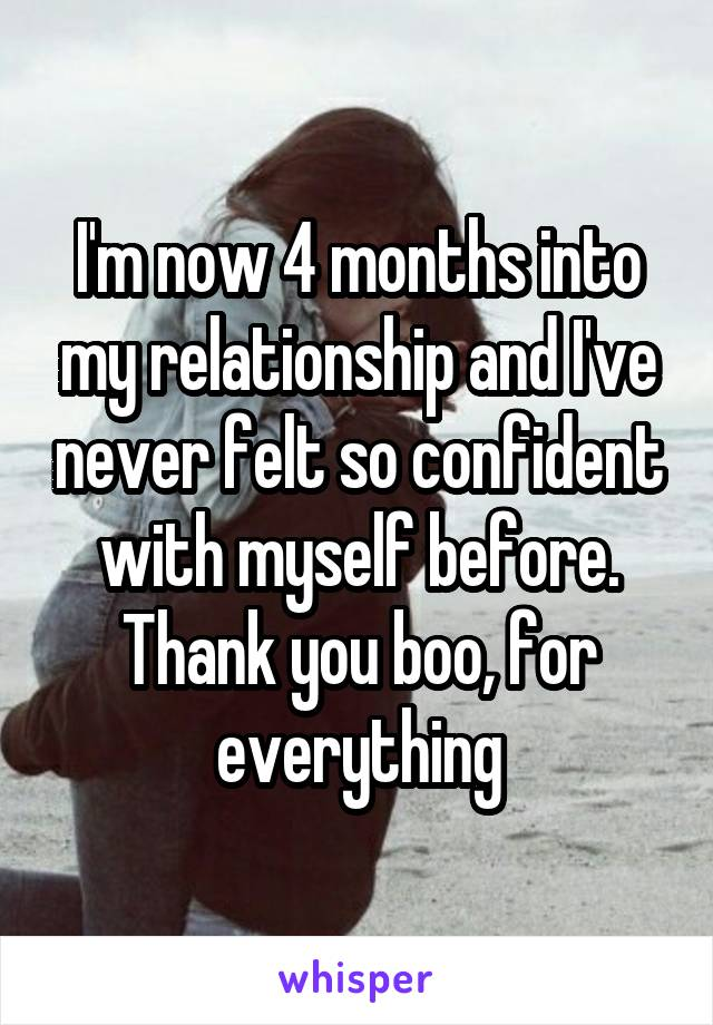 I'm now 4 months into my relationship and I've never felt so confident with myself before. Thank you boo, for everything