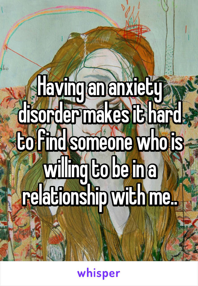 Having an anxiety disorder makes it hard to find someone who is willing to be in a relationship with me..