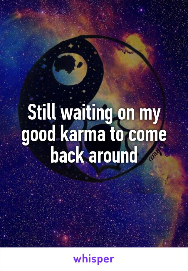 Still waiting on my good karma to come back around