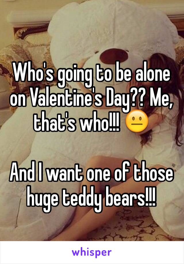 Who's going to be alone on Valentine's Day?? Me, that's who!!! 😐  And I want one of those huge teddy bears!!!