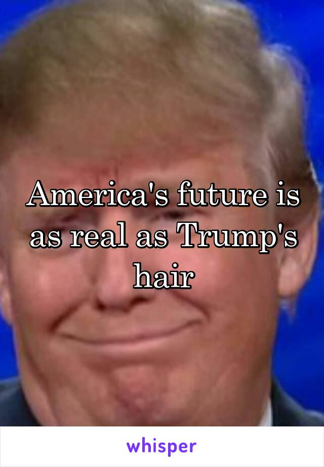 America's future is as real as Trump's hair