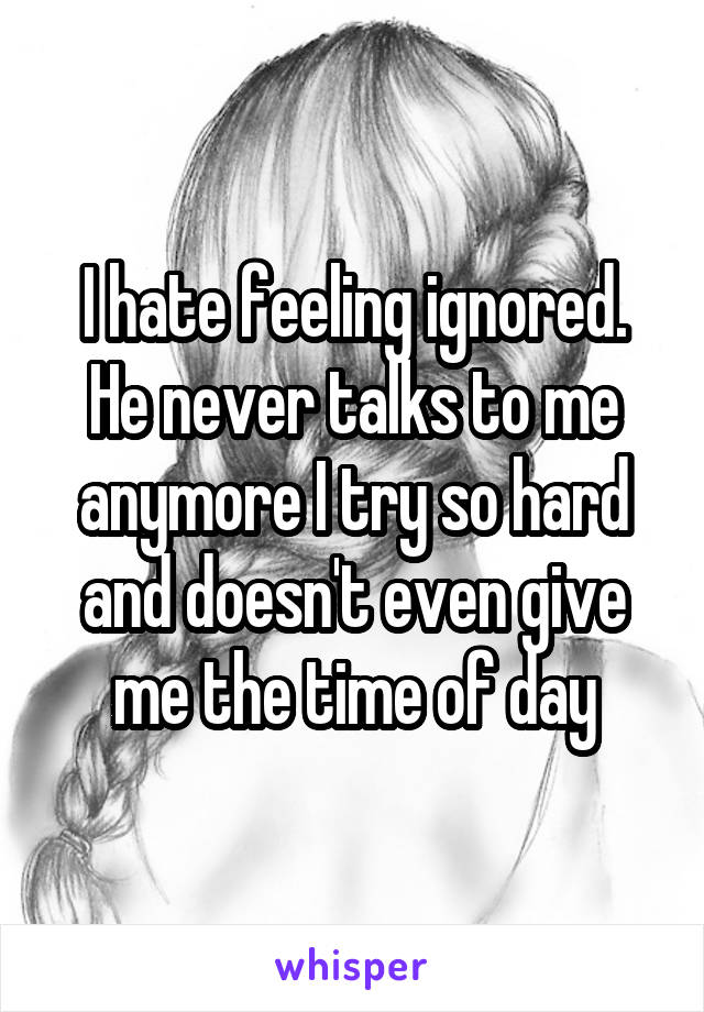 I hate feeling ignored. He never talks to me anymore I try so hard and doesn't even give me the time of day