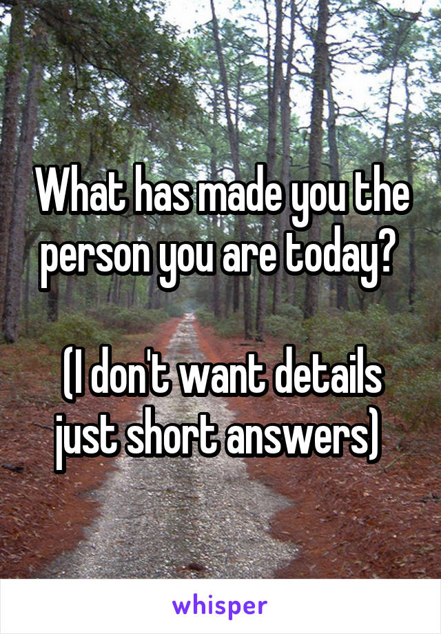What has made you the person you are today?   (I don't want details just short answers)