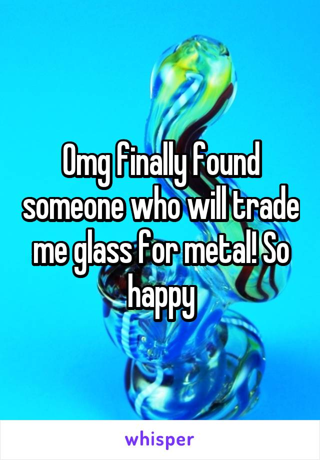 Omg finally found someone who will trade me glass for metal! So happy