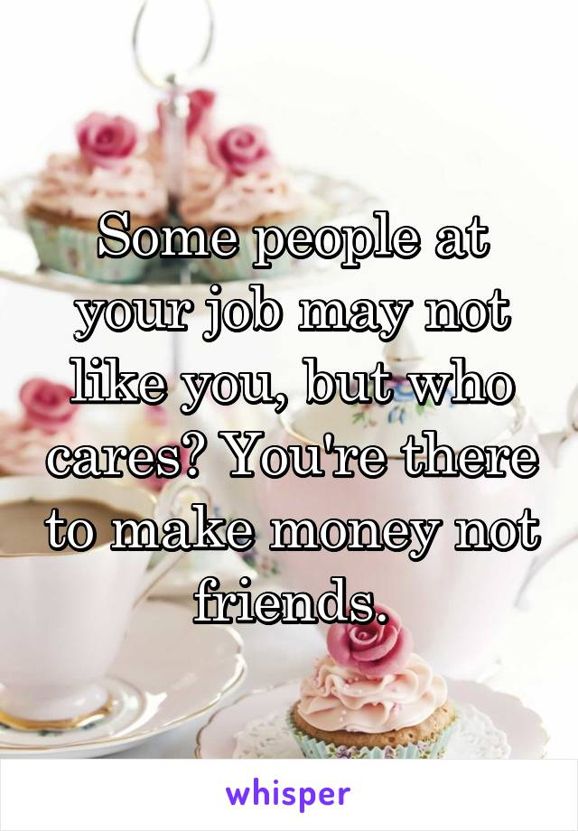 Some people at your job may not like you, but who cares? You're there to make money not friends.
