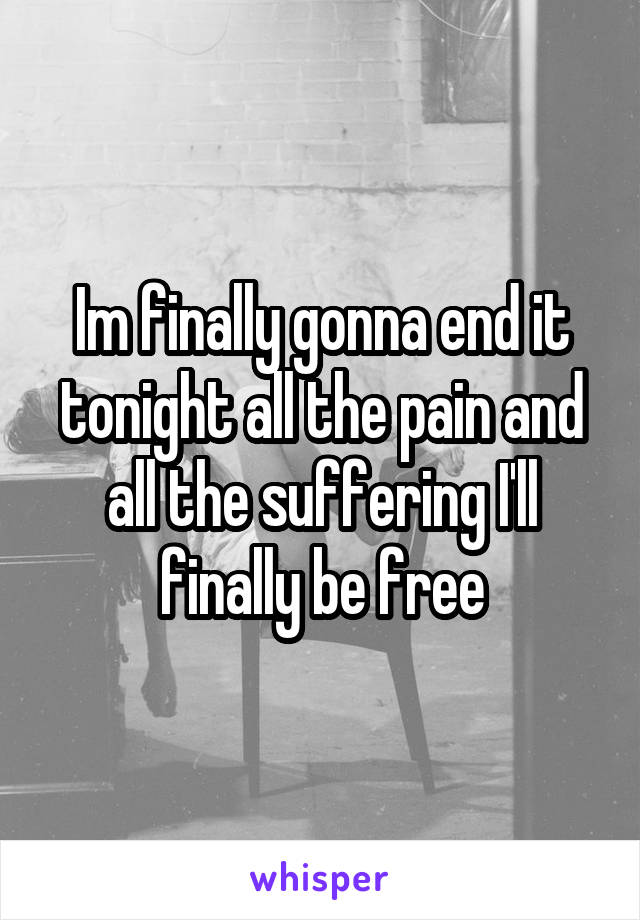 Im finally gonna end it tonight all the pain and all the suffering I'll finally be free