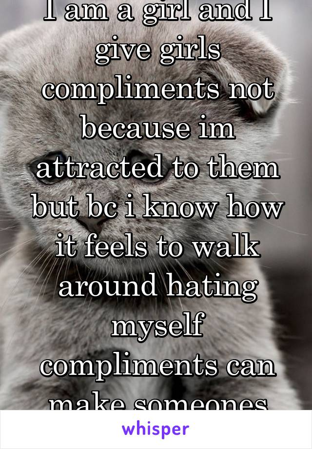 I am a girl and I give girls compliments not because im attracted to them but bc i know how it feels to walk around hating myself compliments can make someones day 10xbetter