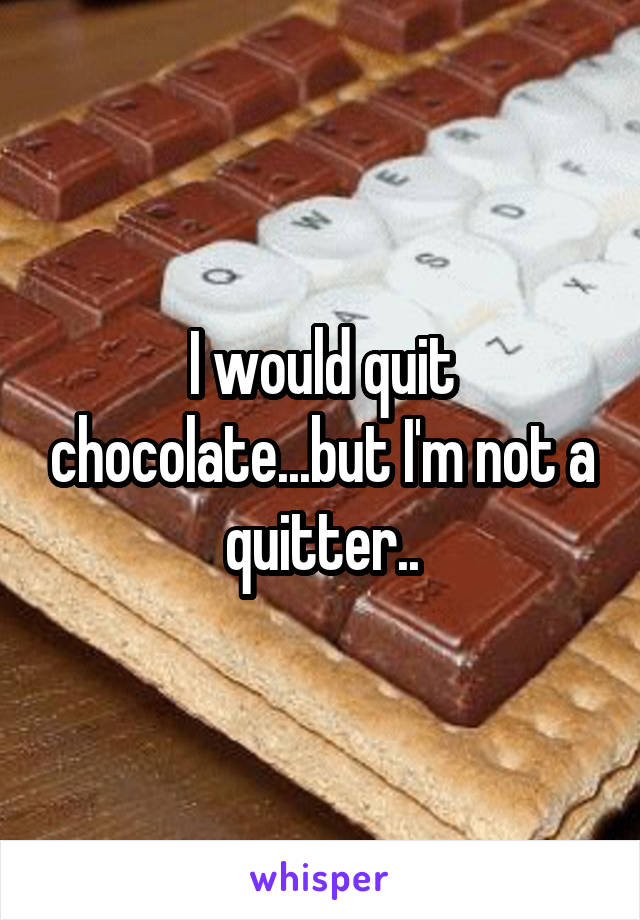 I would quit chocolate...but I'm not a quitter..