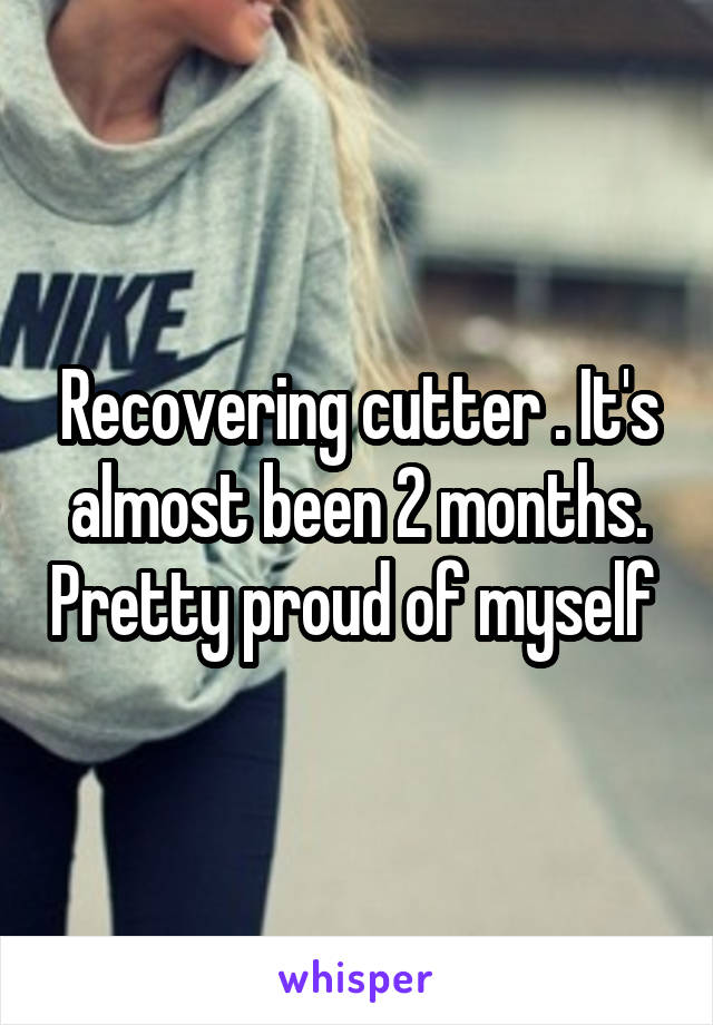 Recovering cutter . It's almost been 2 months. Pretty proud of myself