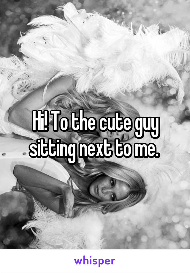 Hi! To the cute guy sitting next to me.