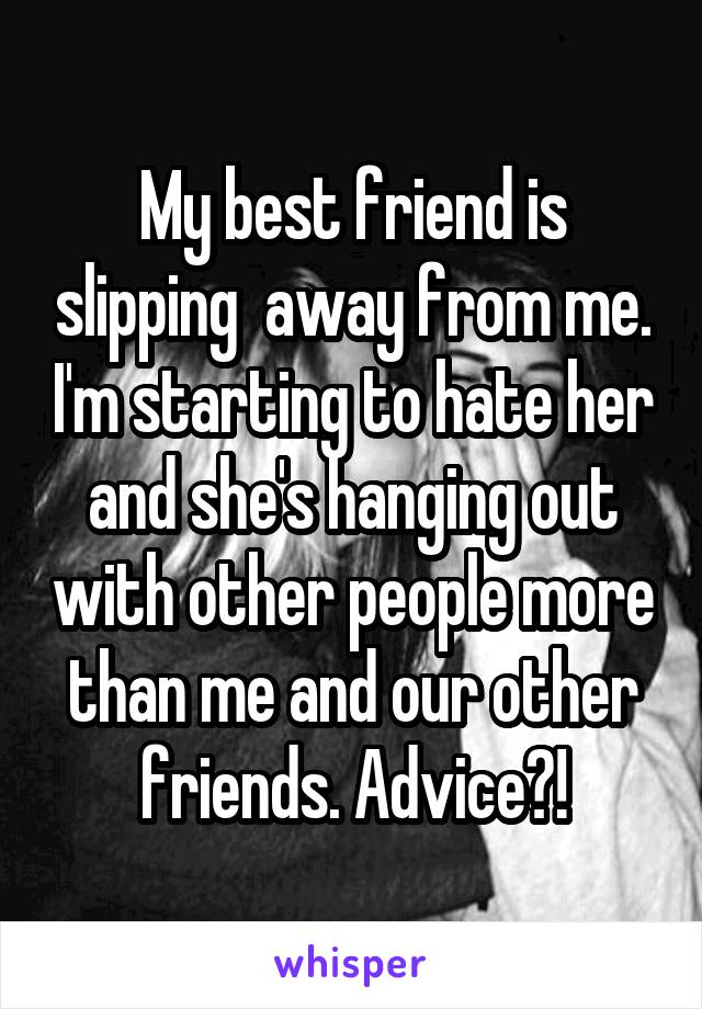 My best friend is slipping  away from me. I'm starting to hate her and she's hanging out with other people more than me and our other friends. Advice?!