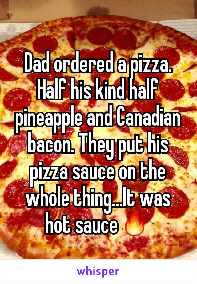 Dad ordered a pizza. Half his kind half pineapple and Canadian bacon. They put his pizza sauce on the whole thing...It was hot sauce🔥